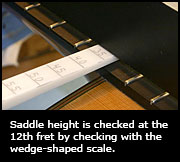 Saddle height is checked at the 12th fret by checking with the wedge-shaped scale.